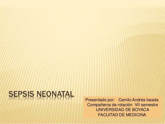 SEPSIS NEONATAL Presentado por: Camilo Andrés losada Compañeros de rotación VII semestre UNIVERSIDAD DE BOYACA FACUlTAD DE...