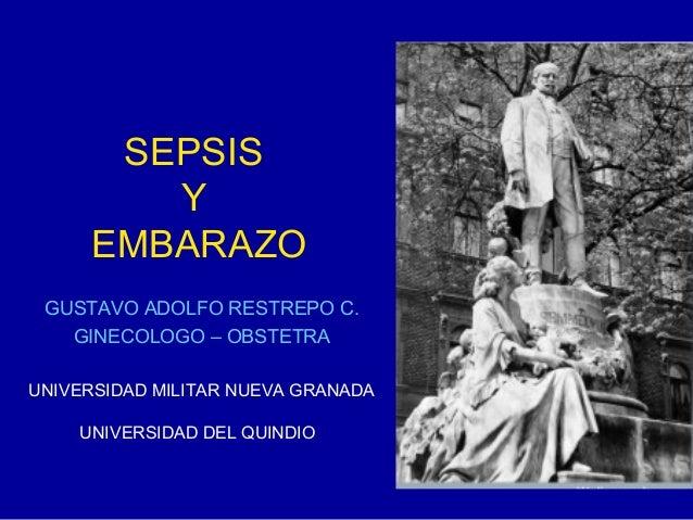 SEPSIS Y EMBARAZO GUSTAVO ADOLFO RESTREPO C. GINECOLOGO – OBSTETRA UNIVERSIDAD MILITAR NUEVA GRANADA UNIVERSIDAD DEL QUIND...