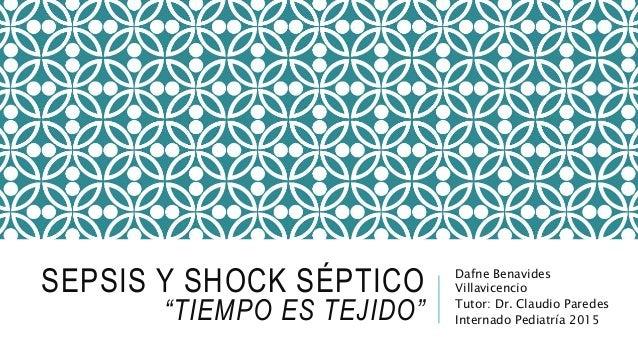 """SEPSIS Y SHOCK SÉPTICO """"TIEMPO ES TEJIDO"""" Dafne Benavides Villavicencio Tutor: Dr. Claudio Paredes Internado Pediatría 2015"""