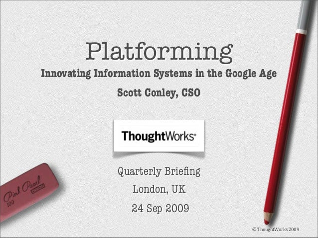Platforming  Innovating Information Systems in the Google Age Scott Conley, CSO  Quarterly Briefing London, UK 24 Sep 2009 ...