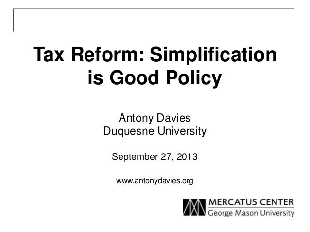 Tax Reform: Simplification is Good Policy Antony Davies Duquesne University September 27, 2013 www.antonydavies.org