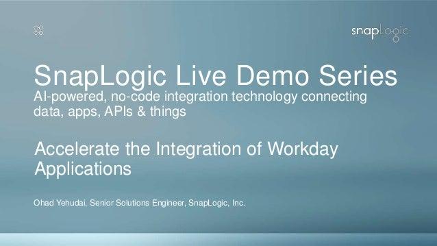 SnapLogic Live Demo Series Ohad Yehudai, Senior Solutions Engineer, SnapLogic, Inc. Accelerate the Integration of Workday ...