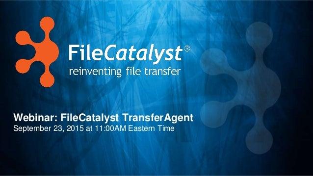 Webinar: FileCatalyst TransferAgent September 23, 2015 at 11:00AM Eastern Time