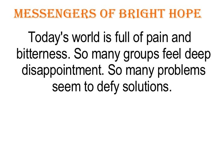 Messengers Of Bright Hope  <ul><li>Today's world is full of pain and bitterness. So many groups feel deep disappointment. ...