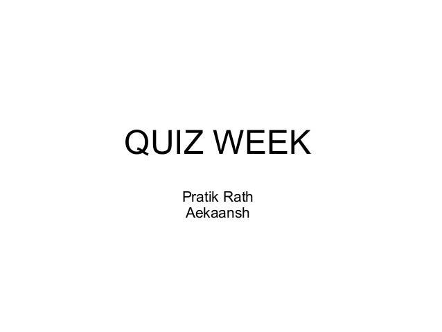 QUIZ WEEK Pratik Rath Aekaansh