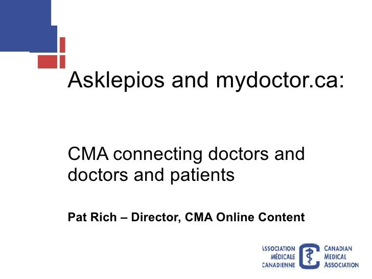 Asklepios and mydoctor.ca:  CMA connecting doctors and doctors and patients Pat Rich – Director, CMA Online Content