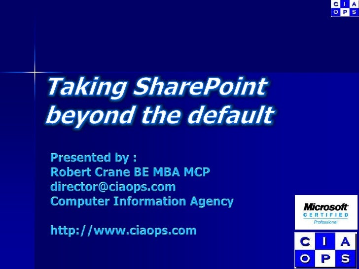 Taking SharePoint beyond the default<br />Presented by :<br />Robert Crane BE MBA MCP<br />director@ciaops.com<br />Comput...