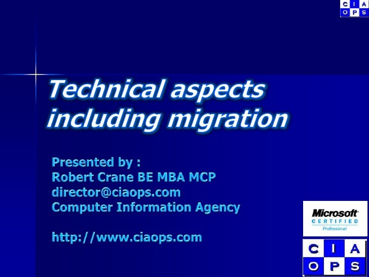 Technical aspects  including migration<br />Presented by :<br />Robert Crane BE MBA MCP<br />director@ciaops.com<br />Comp...