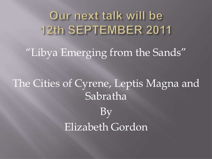 "Our next talk will be12th SEPTEMBER 2011 <br />""Libya Emerging from the Sands""<br />The Cities of Cyrene, Leptis Magna and..."