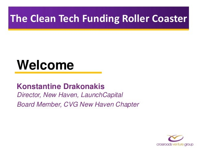 Welcome Konstantine Drakonakis Director, New Haven, LaunchCapital Board Member, CVG New Haven Chapter The Clean Tech Fundi...