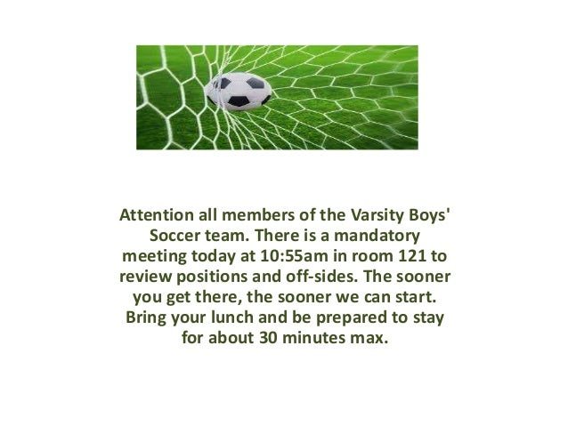 Attention all members of the Varsity Boys' Soccer team. There is a mandatory meeting today at 10:55am in room 121 to revie...