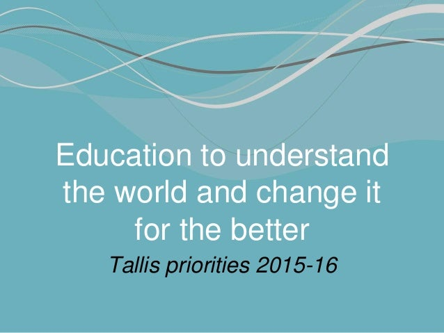 Education to understand the world and change it for the better Tallis priorities 2015-16