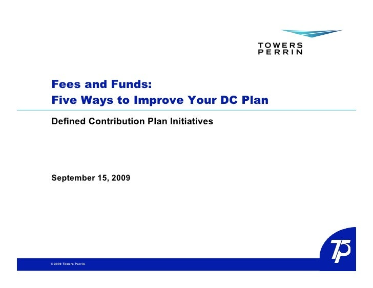 Fees and Funds: Five Ways to Improve Your DC Plan Defined Contribution Plan Initiatives     September 15, 2009     © 2009 ...
