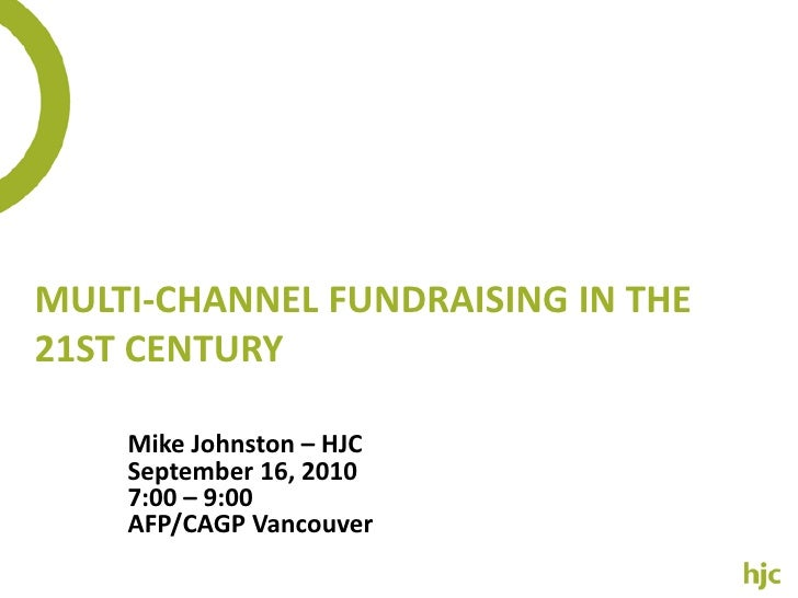 Multi-Channel Fundraising in the 21st Century <br />Mike Johnston – HJC<br />September 16, 2010<br />7:00 – 9:00<br />AFP/...