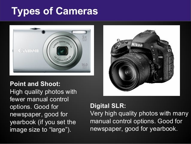 Types of Cameras Digital SLR: Very high quality photos with many manual control options. Good for newspaper, good for year...