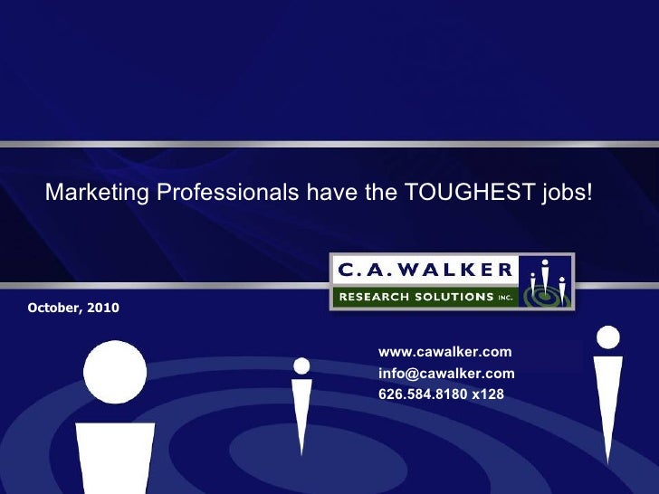 Marketing Professionals have the TOUGHEST jobs! October, 2010 www.cawalker.com [email_address] 626.584.8180 x128