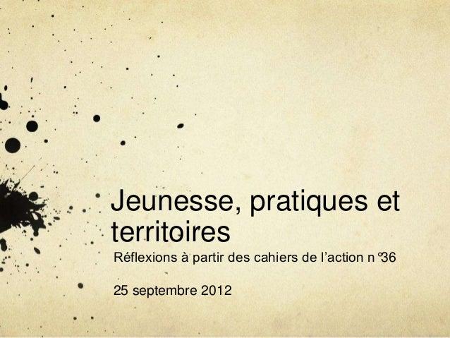 Jeunesse, pratiques etterritoiresRéflexions à partir des cahiers de l'action n°3625 septembre 2012