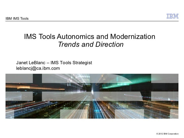 IBM IMS Tools          IMS Tools Autonomics and Modernization                    Trends and Direction      Janet LeBlanc –...