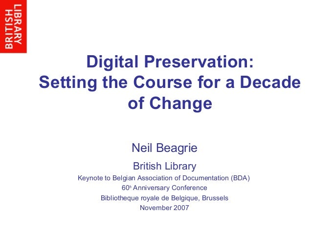Digital Preservation: Setting the Course for a Decade of Change Neil Beagrie British Library Keynote to Belgian Associatio...