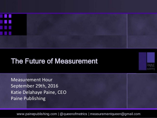 Measurement Hour September 29th, 2016 Katie Delahaye Paine, CEO Paine Publishing www.painepublishing.com | @queenofmetrics...