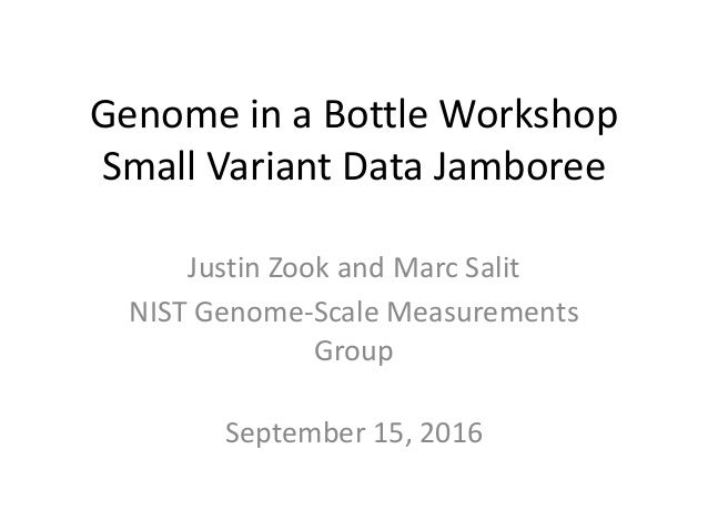 Genome in a Bottle Workshop Small Variant Data Jamboree Justin Zook and Marc Salit NIST Genome-Scale Measurements Group Se...