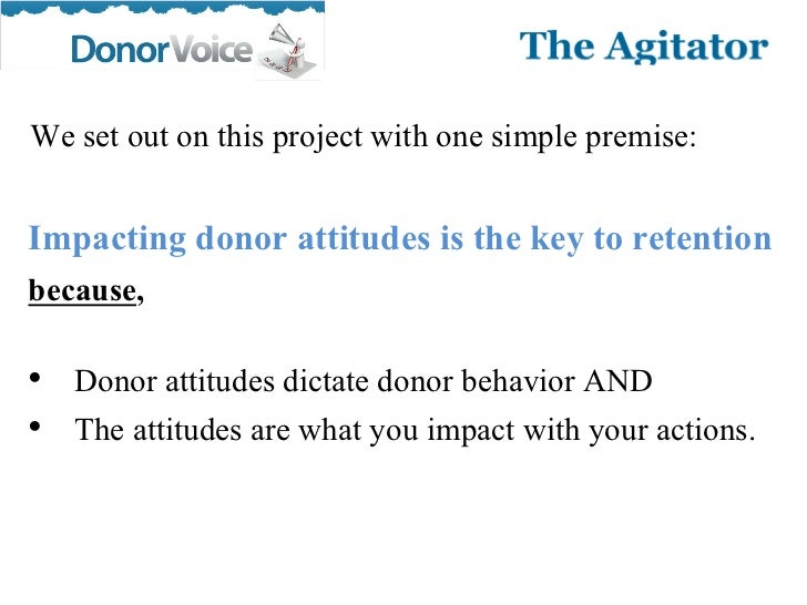 We set out on this project with one simple premise:Impacting donor attitudes is the key to retentionbecause,• Donor attitu...