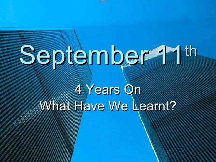 September 11            th        4 Years On  What Have We Learnt?