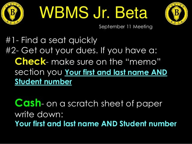 "WBMS Jr. Beta September 11 Meeting #1- Find a seat quickly #2- Get out your dues. If you have a: Check- make sure on the ""..."