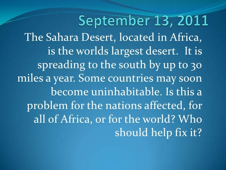 September 13, 2011<br />The Sahara Desert, located in Africa, is the worlds largest desert.  It is spreading to the south ...