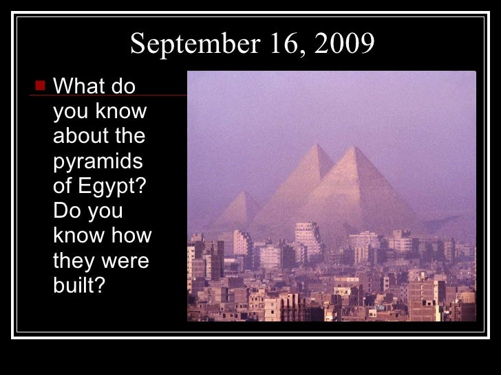 September 16, 2009 <ul><li>What do you know about the pyramids of Egypt? Do you know how they were built? </li></ul>