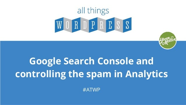 Google Search Console and controlling the spam in Analytics #ATWP