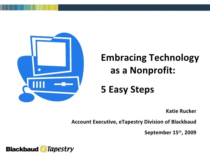 Embracing Technology  as a Nonprofit: 5 Easy Steps Katie Rucker Account Executive, eTapestry Division of Blackbaud Septemb...