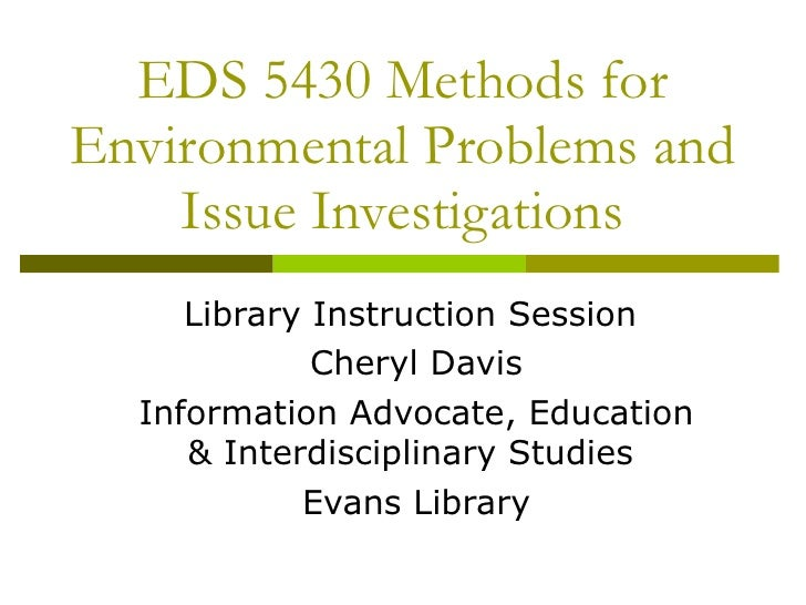 EDS 5430 Methods for Environmental Problems and Issue Investigations Library Instruction Session  Cheryl Davis Information...