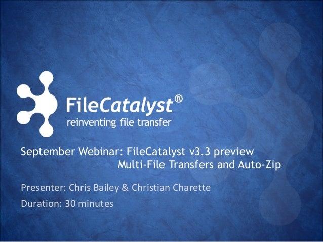 September Webinar: FileCatalyst v3.3 preview  Multi-File Transfers and Auto-Zip  Presenter: Chris Bailey & Christian Chare...
