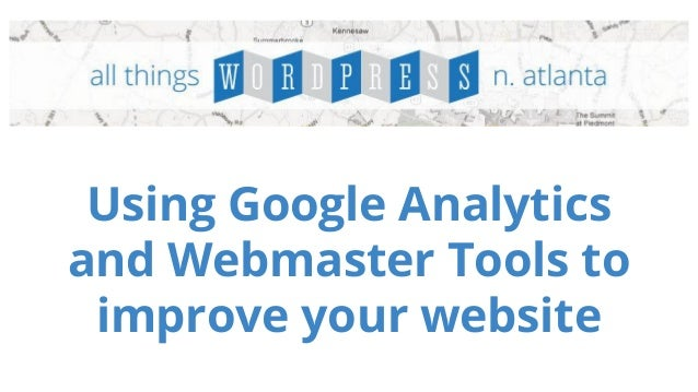 Using Google Analytics  and Webmaster Tools to  improve your website