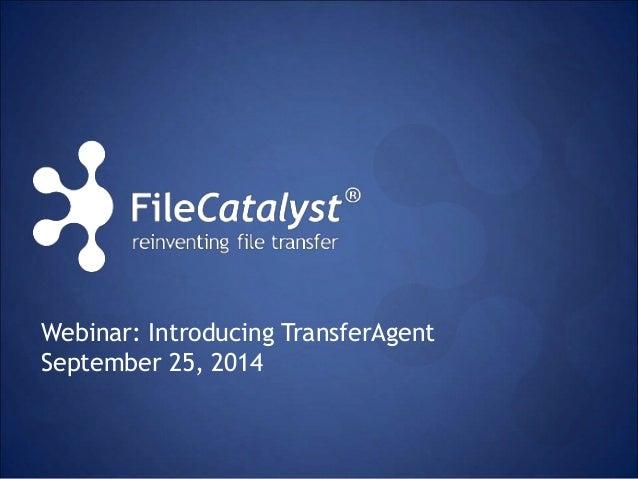 Webinar: Introducing TransferAgent  September 25, 2014