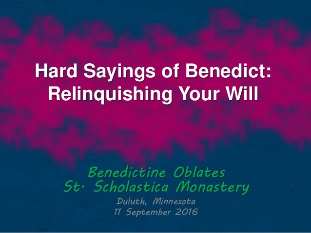 Hard Sayings of Benedict: Relinquishing Your Will Benedictine Oblates St. Scholastica Monastery Duluth, Minnesota 11 Septe...