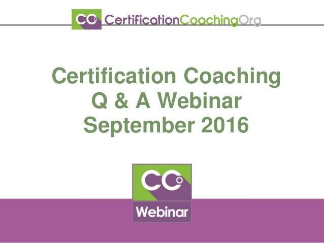 Certification Coaching Q & A Webinar September 2016