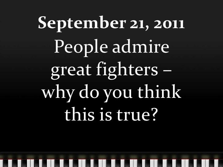 September 21, 2011<br />People admire great fighters – why do you think this is true?<br />
