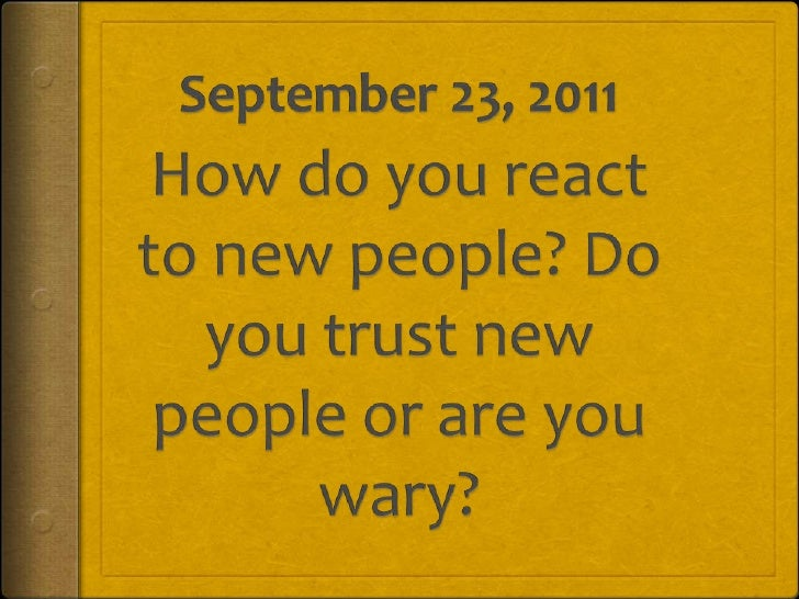 September 23, 2011<br />How do you react to new people? Do you trust new people or are you wary?<br />