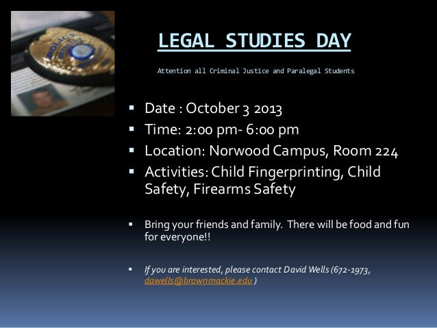 LEGAL STUDIES DAY Attention all Criminal Justice and Paralegal Students  Date : October 3 2013  Time: 2:00 pm- 6:00 pm ...