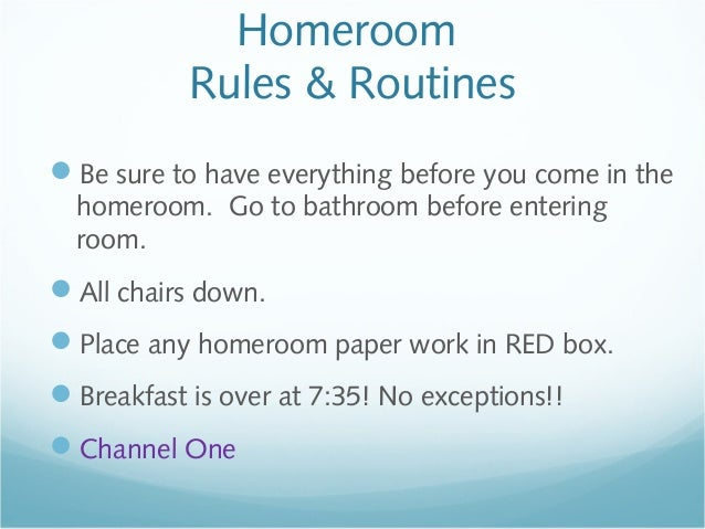 Homeroom Rules & Routines Be sure to have everything before you come in the homeroom. Go to bathroom before entering room...
