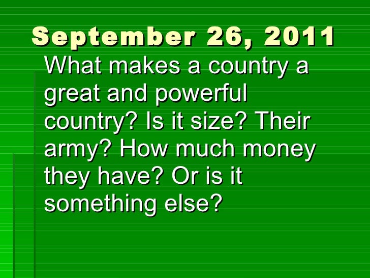 September 26, 2011 What makes a country a great and powerful country? Is it size? Their army? How much money they have? Or...