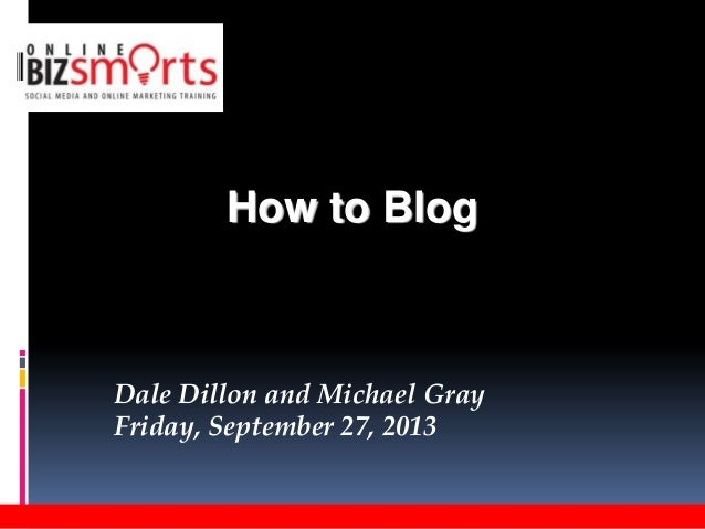 Dale Dillon and Michael Gray Friday, September 27, 2013 How to Blog
