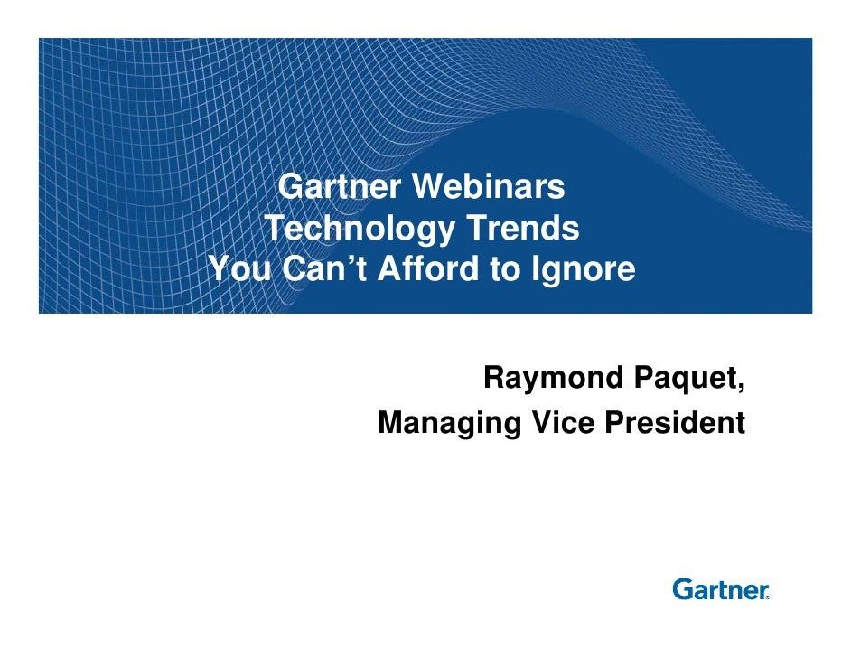 Gartner Webinars   Technology TrendsYou Can't Afford to Ignore                Raymond Paquet,          Managing Vice Presi...