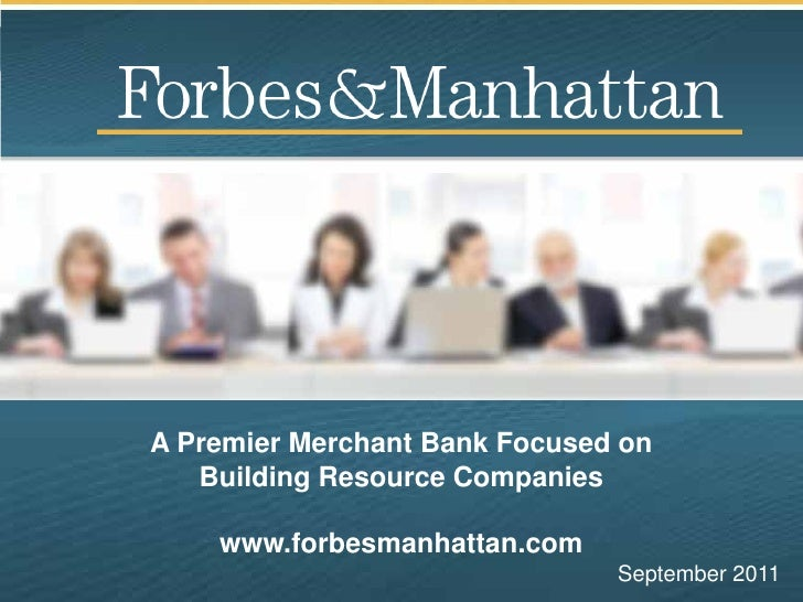 A Premier Merchant Bank Focused on   Building Resource Companies    www.forbesmanhattan.com                               ...