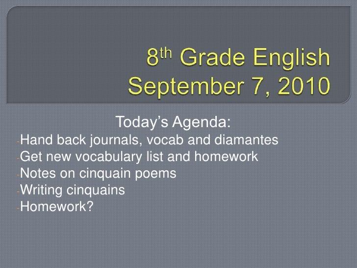 8th Grade EnglishSeptember 7, 2010<br />Today's Agenda:<br /><ul><li>Hand back journals, vocab and diamantes