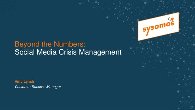 Beyond the Numbers: Social Media Crisis Management Amy Lynch Customer Success Manager