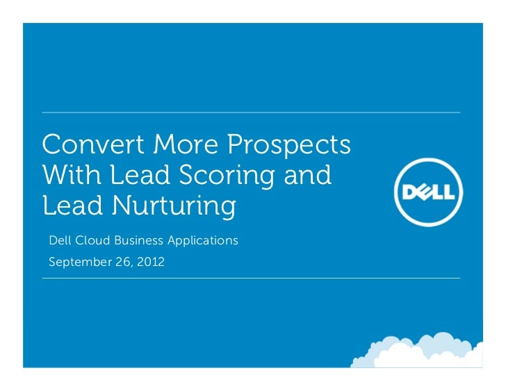 Convert More ProspectsWith Lead Scoring andLead Nurturing• Dell Cloud Business Applications• September 26, 2012