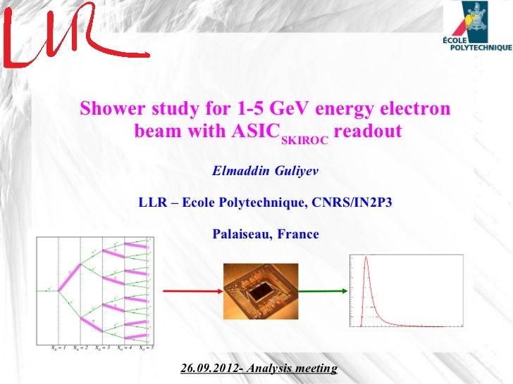 Shower study for 1-5 GeV energy electron     beam with ASICSKIROC readout                 Elmaddin Guliyev      LLR – Ecol...